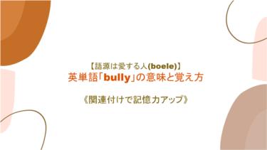【語源は愛する人(boele)】英単語 「bully」の覚え方【関連付けで記憶力アップ】