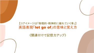 【コアイメージは「物理的・精神的に離れていく事」】英語表現「let go of」の意味と覚え方【関連付けで記憶力アップ】