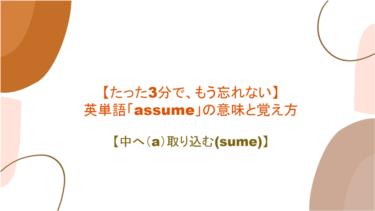 【たった3分で、もう忘れない】英単語「assume」の意味と覚え方【中へ(a)取り込む(sume)】