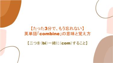 【たった3分で、もう忘れない】英単語「combine」の意味と覚え方【二つを(bi)一緒に(com)すること】