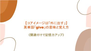 【コアイメージは「外に出す」】英単語「give」の意味と覚え方【関連付けで記憶力アップ】