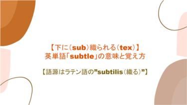 """【下に(sub)織られる(tex)】英単語「subtle」の意味と覚え方【語源はラテン語の""""subtilis(織る)""""】"""