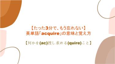 【たった3分で、もう忘れない】英単語「acquire」の意味と覚え方【何かを(ac)捜し求める(quire)こと】