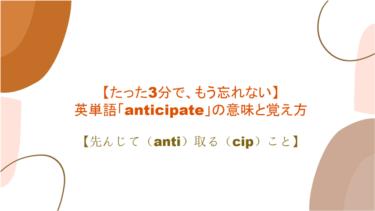 【たった3分で、もう忘れない】英単語「anticipate」の意味と覚え方【先んじて(anti)取る(cip)こと】