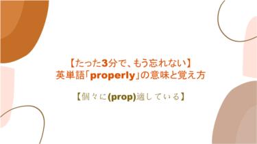 【3分で、もう忘れない】英単語「properly」の意味と覚え方【個々に(prop)適している】