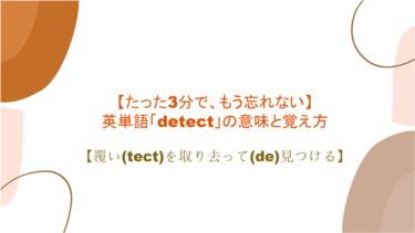 【3分で、もう忘れない】英単語「detect」の意味と覚え方【覆い(tect)を取り去って(de)見つける】